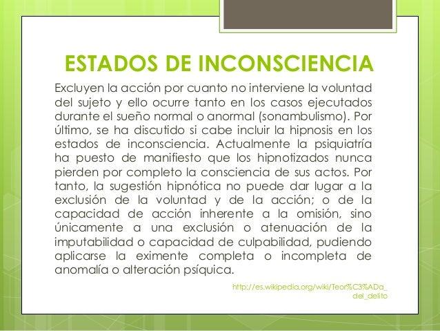 ESTADOS DE INCONSCIENCIA Excluyen la acción por cuanto no interviene la voluntad del sujeto y ello ocurre tanto en los cas...