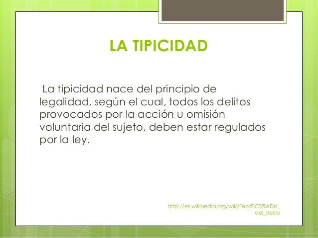 LA TIPICIDAD La tipicidad nace del principio de legalidad, según el cual, todos los delitos provocados por la acción u omi...