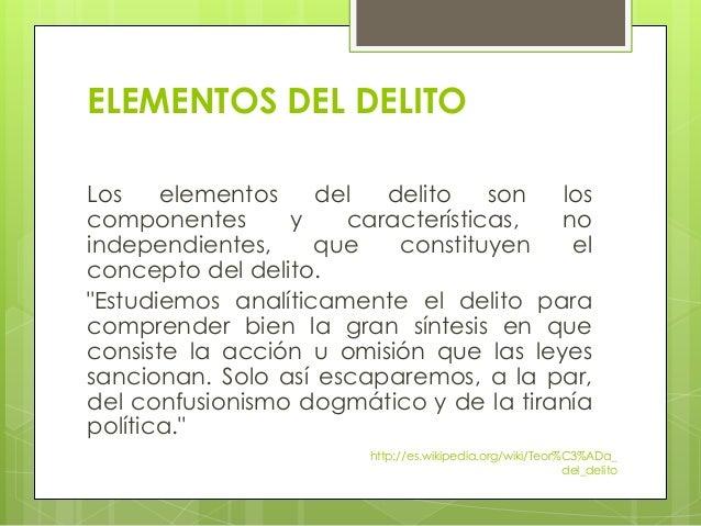 ELEMENTOS DEL DELITO Los elementos del delito son los componentes y características, no independientes, que constituyen el...