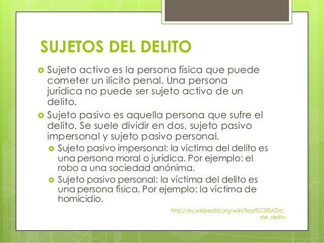 SUJETOS DEL DELITO  Sujeto activo es la persona física que puede cometer un ilícito penal. Una persona jurídica no puede ...