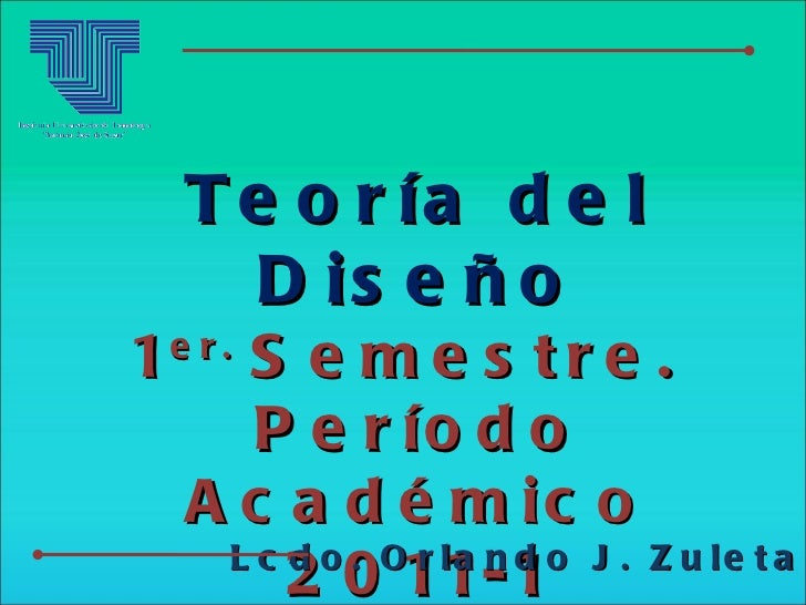 Teoría del Diseño 1 er.  Semestre.  Período Académico 2011-1 Lcdo. Orlando J. Zuleta A.