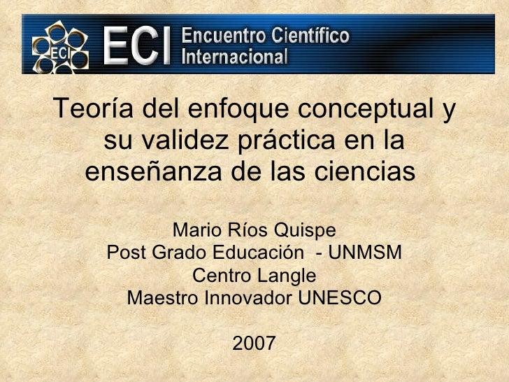 Teoría del enfoque conceptual y su validez práctica en la enseñanza de las ciencias   Mario Ríos Quispe Post Grado Educaci...