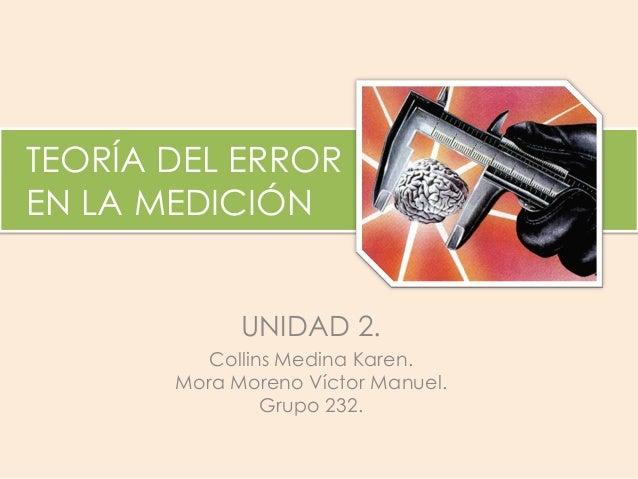 TEORÍA DEL ERROR EN LA MEDICIÓN UNIDAD 2. Collins Medina Karen. Mora Moreno Víctor Manuel. Grupo 232.