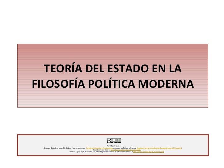 TEORÍA DEL ESTADO EN LA FILOSOFÍA POLÍTICA MODERNA Por Edgar Bravo Recursos didácticos para el trabajo en humanidades por ...
