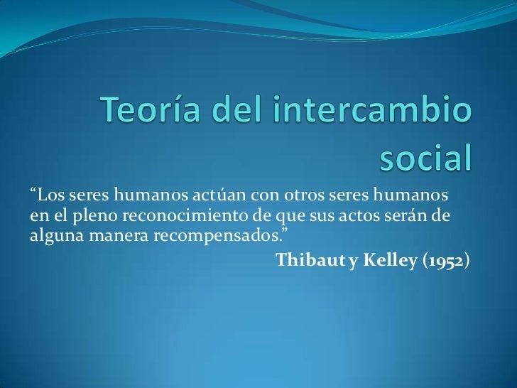 """Teoría del intercambio social<br />""""Los seres humanos actúan con otros seres humanos en el pleno reconocimiento de que sus..."""