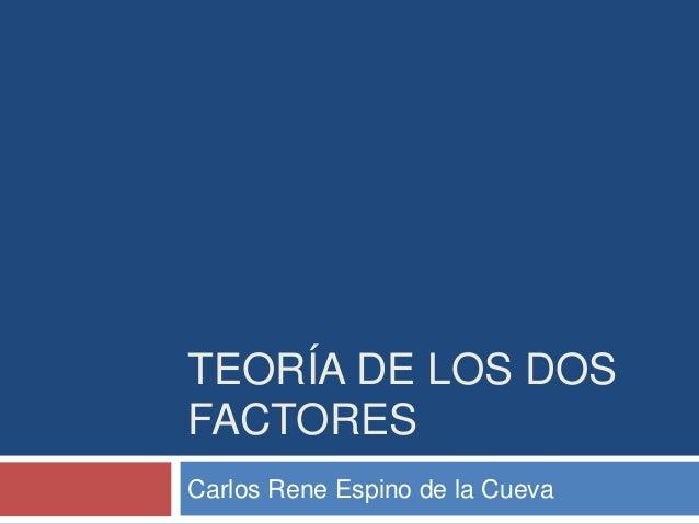 TEORÍA DE LOS DOS FACTORES Carlos Rene Espino de la Cueva