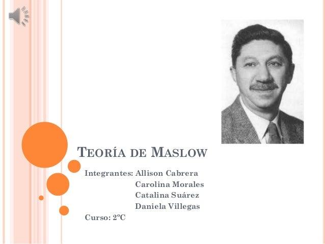 TEORÍA DE MASLOW Integrantes: Allison Cabrera Carolina Morales Catalina Suárez Daniela Villegas Curso: 2ºC