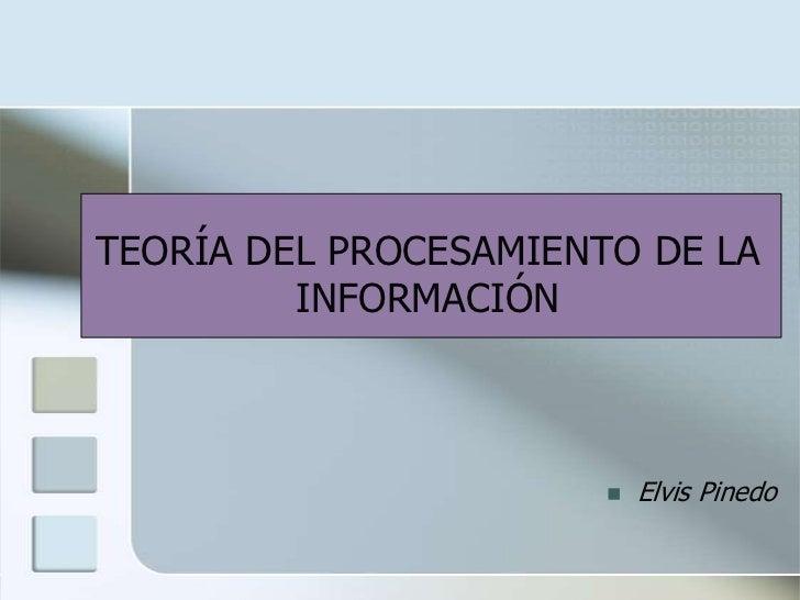 TEORÍA DEL PROCESAMIENTO DE LA INFORMACIÓN<br /><ul><li>Elvis Pinedo</li></li></ul><li>TEORÍA DE PROCESAMIENTO DE LA INFOR...