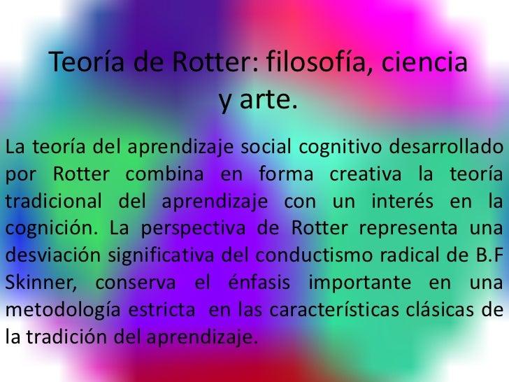Teoría de Rotter: filosofía, ciencia                 y arte.La teoría del aprendizaje social cognitivo desarrolladopor Rot...