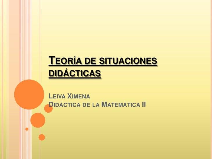 TEORÍA DE SITUACIONESDIDÁCTICASLEIVA XIMENADIDÁCTICA DE LA MATEMÁTICA II