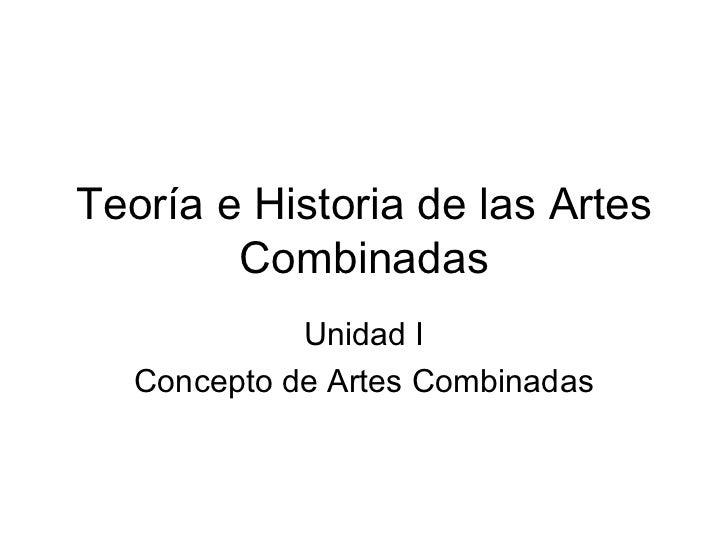 Teoría e Historia de las Artes        Combinadas             Unidad I   Concepto de Artes Combinadas