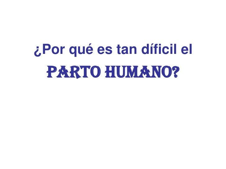 ¿Por qué es tan díficil el  PARTO HUMANO?
