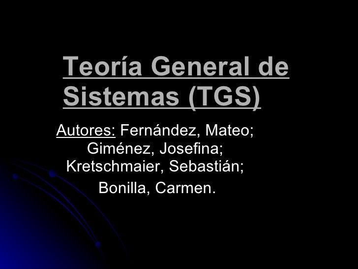 Teoría General de Sistemas (TGS) Autores:  Fernández, Mateo; Giménez, Josefina;  Kretschmaier, Sebastián; Bonilla, Carmen.