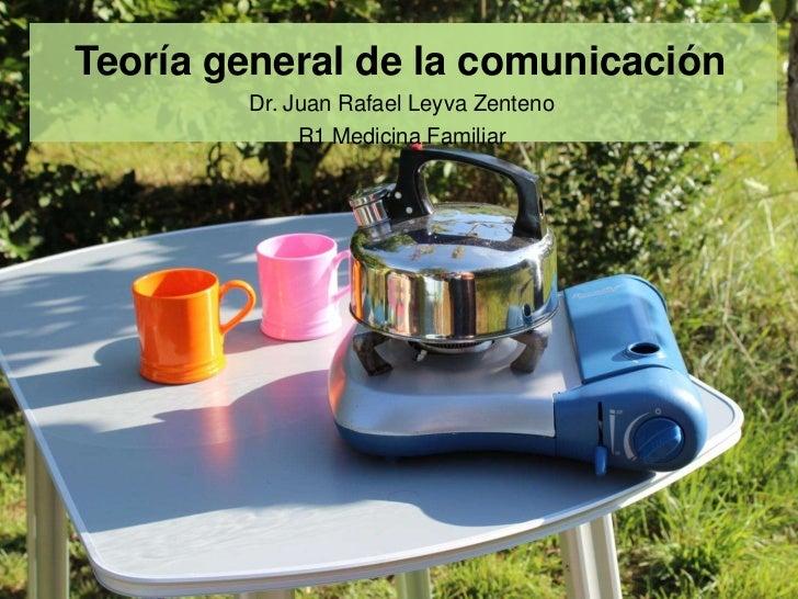 Teoría general de la comunicación        Dr. Juan Rafael Leyva Zenteno             R1 Medicina Familiar