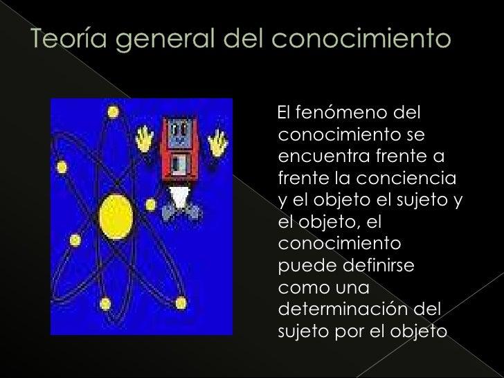 Teoría general del conocimiento<br />    El fenómeno del conocimiento se encuentra frente a frente la conciencia y el obje...