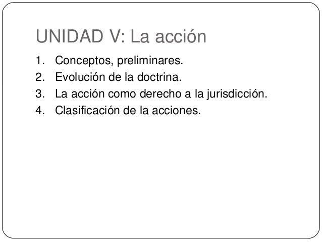 UNIDAD V: La acción 1. 2. 3. 4.  Conceptos, preliminares. Evolución de la doctrina. La acción como derecho a la jurisdicci...