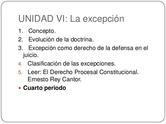 UNIDAD VI: La excepción 1. Concepto. 2. Evolución de la doctrina. 3. Excepción como derecho de la defensa en el juicio. 4....