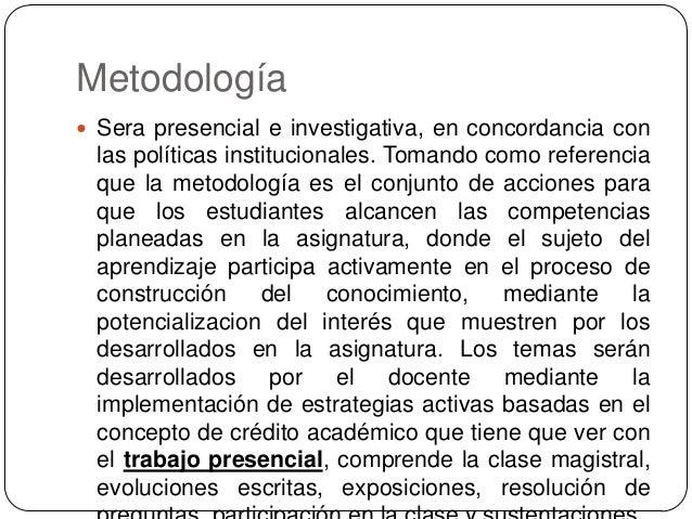 Metodología  Sera presencial e investigativa, en concordancia con  las políticas institucionales. Tomando como referencia...