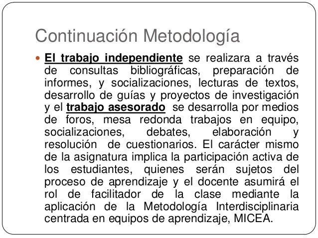 Continuación Metodología  El trabajo independiente se realizara a través  de consultas bibliográficas, preparación de inf...