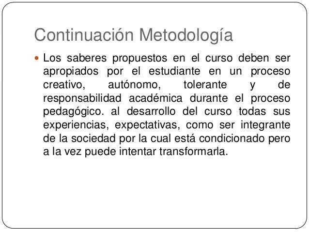 Continuación Metodología  Los saberes propuestos en el curso deben ser  apropiados por el estudiante en un proceso creati...