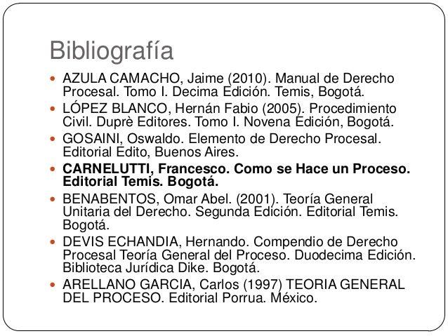 Bibliografía  AZULA CAMACHO, Jaime (2010). Manual de Derecho          Procesal. Tomo I. Decima Edición. Temis, Bogo...