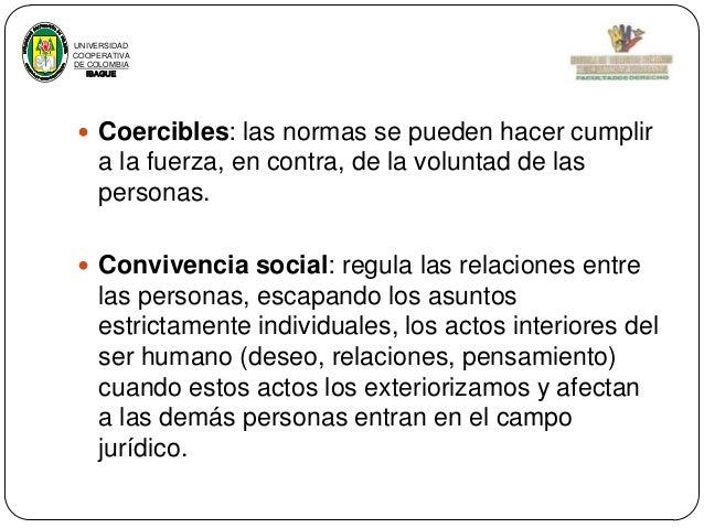 UNIVERSIDAD COOPERATIVA DE COLOMBIA IBAGUE   Coercibles: las normas se pueden hacer cumplir  a la fuerza, en contra, de l...