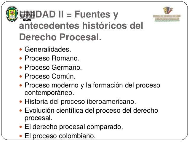 UNIDAD II = Fuentes y antecedentes históricos del Derecho Procesal. UNIVERSIDAD COOPERATIVA DE COLOMBIA IBAGUE   Generali...