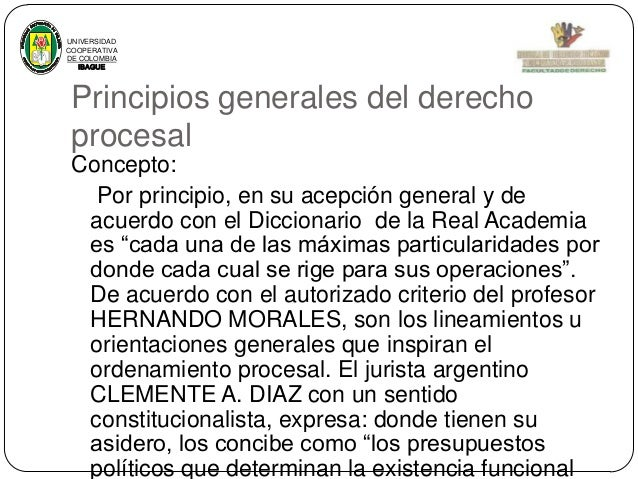 UNIVERSIDAD COOPERATIVA DE COLOMBIA IBAGUE  Principios generales del derecho procesal Concepto: Por principio, en su acepc...