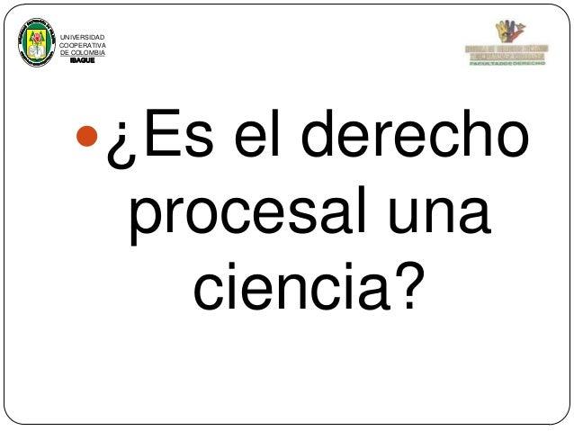 UNIVERSIDAD COOPERATIVA DE COLOMBIA IBAGUE  ¿Es el derecho  procesal una ciencia?