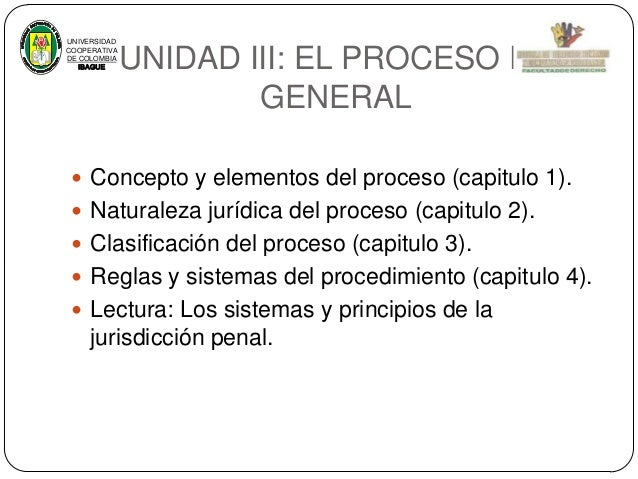 UNIVERSIDAD COOPERATIVA DE COLOMBIA IBAGUE  UNIDAD III: EL PROCESO EN GENERAL   Concepto y elementos del proceso (capitul...