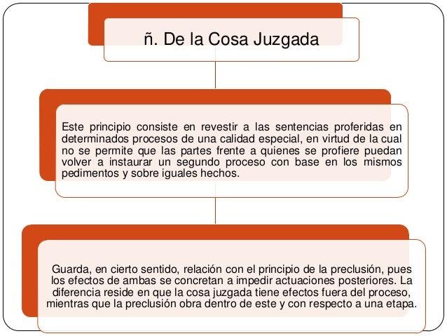 ñ. De la Cosa Juzgada  Este principio consiste en revestir a las sentencias proferidas en determinados procesos de una cal...