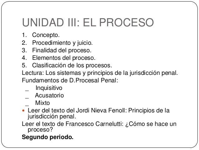 UNIDAD III: EL PROCESO 1. Concepto. 2. Procedimiento y juicio. 3. Finalidad del proceso. 4. Elementos del proceso. 5. Clas...