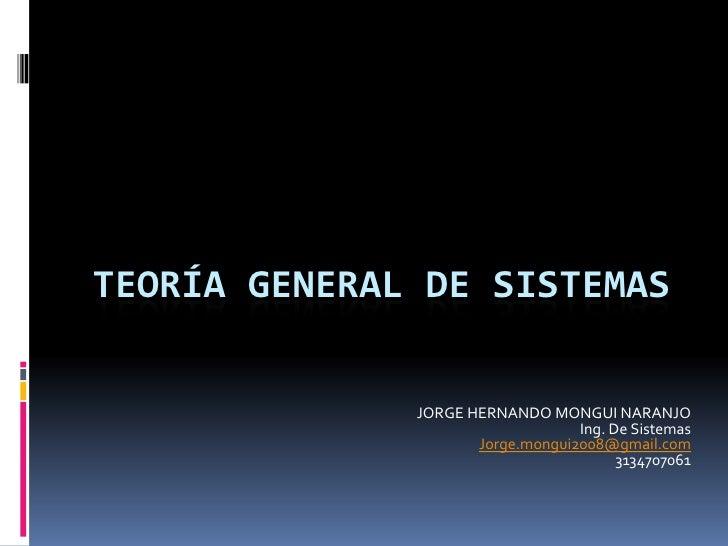 TEORÍA GENERAL DE SISTEMAS<br />JORGE HERNANDO MONGUI NARANJO<br />Ing. De Sistemas<br />Jorge.mongui2008@gmail.com<br />3...