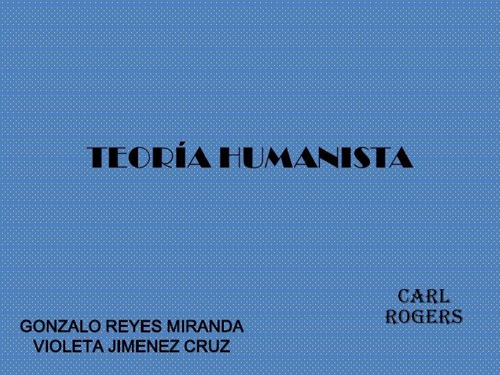 TEORÍA HUMANISTA                         CarlGONZALO REYES MIRANDA                        Rogers VIOLETA JIMENEZ CRUZ