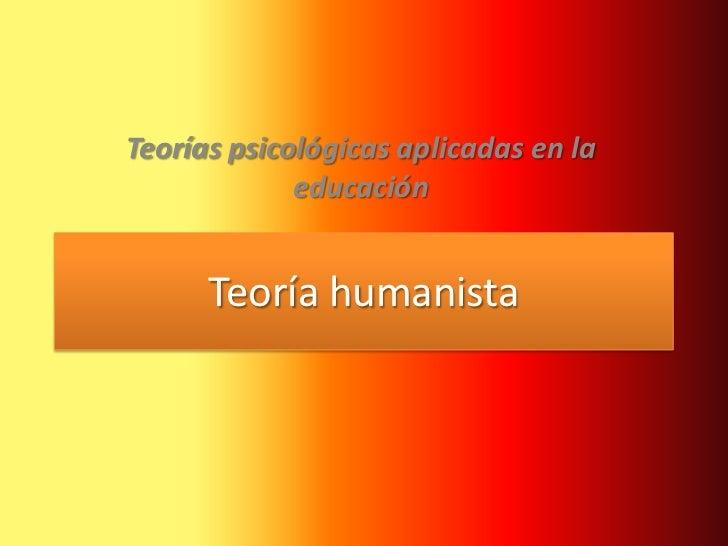 Teorías psicológicas aplicadas en la             educación      Teoría humanista