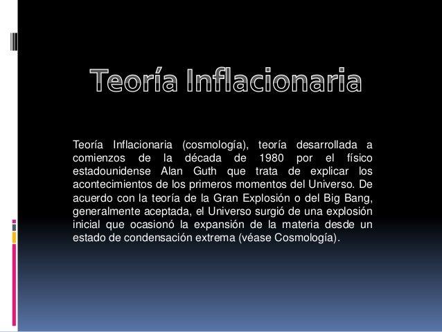 Teoría Inflacionaria (cosmología), teoría desarrollada a comienzos de la década de 1980 por el físico estadounidense Alan ...