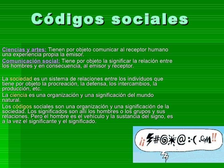Códigos sociales Ciencias y artes:  Tienen por objeto comunicar al receptor humano una experiencia propia la emisor. Comun...
