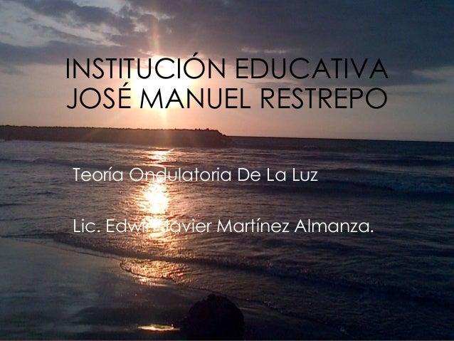 INSTITUCIÓN EDUCATIVA JOSÉ MANUEL RESTREPO Teoría Ondulatoria De La Luz Lic. Edwin Javier Martínez Almanza.