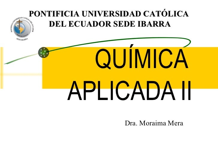 QUÍMICA APLICADA II PONTIFICIA UNIVERSIDAD CATÓLICA  DEL ECUADOR SEDE IBARRA Dra. Moraima Mera