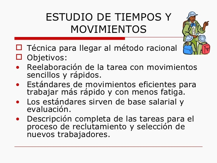 ESTUDIO DE TIEMPOS Y MOVIMIENTOS <ul><li>Técnica para llegar al método racional </li></ul><ul><li>Objetivos:  </li></ul><u...