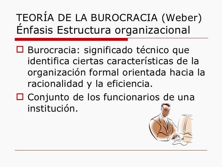 TEORÍA DE LA BUROCRACIA (Weber)  Énfasis Estructura organizacional <ul><li>Burocracia: significado técnico que identifica ...