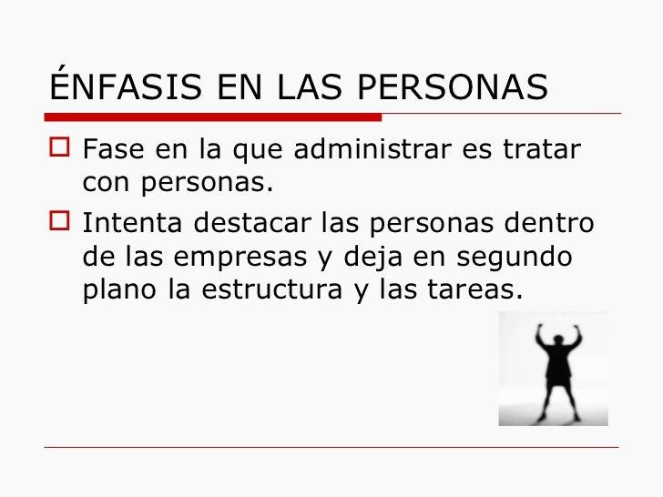 ÉNFASIS EN LAS PERSONAS <ul><li>Fase en la que administrar es tratar con personas. </li></ul><ul><li>Intenta destacar las ...