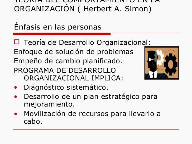 TEORÍA DEL COMPORTAMIENTO EN LA ORGANIZACIÓN ( Herbert A. Simon)  Énfasis en las personas <ul><li>Teoría de Desarrollo Org...