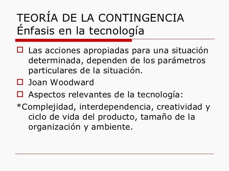 TEORÍA DE LA CONTINGENCIA Énfasis en la tecnología <ul><li>Las acciones apropiadas para una situación determinada, depende...
