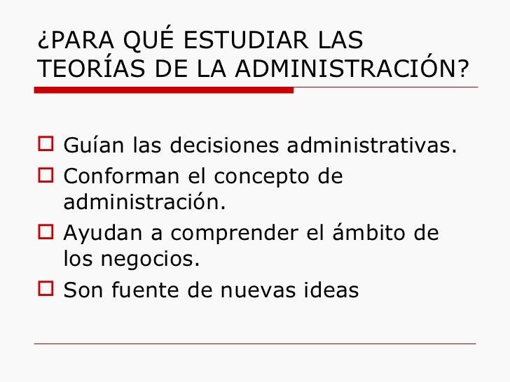 ¿PARA QUÉ ESTUDIAR LAS TEORÍAS DE LA ADMINISTRACIÓN? <ul><li>Guían las decisiones administrativas. </li></ul><ul><li>Confo...