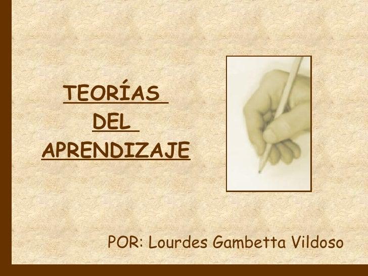 TEORÍAS  DEL  APRENDIZAJE POR: Lourdes Gambetta Vildoso