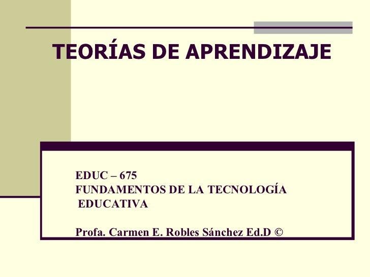 EDUC – 675 FUNDAMENTOS DE LA TECNOLOGÍA  EDUCATIVA Profa. Carmen E. Robles Sánchez Ed.D © TEOR ÍAS DE APRENDIZAJE