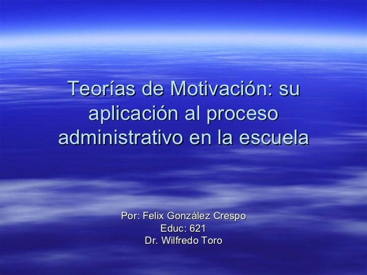 Teorías de Motivación: su aplicación al proceso administrativo en la escuela Por: Felix González Crespo Educ: 621 Dr. Wilf...