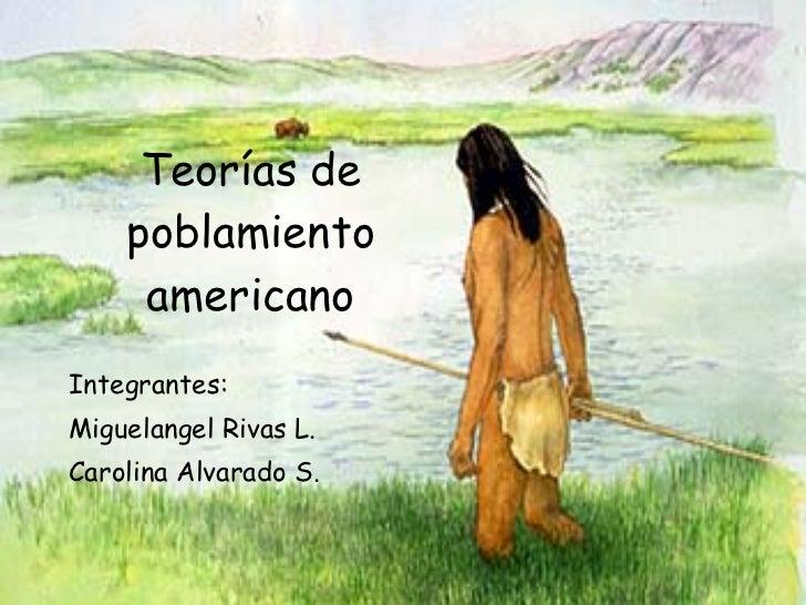 Teorías de poblamiento americano Integrantes: Miguelangel Rivas L. Carolina Alvarado S.