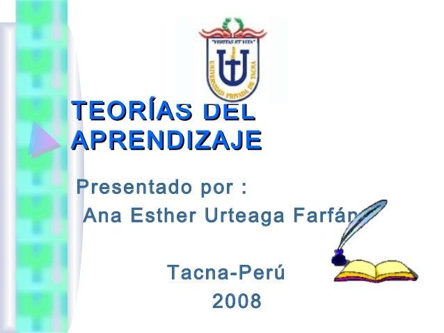 TEORÍAS DELAPRENDIZAJEPresentado por :Ana Esther Urteaga Farfán        Tacna-Perú            2008